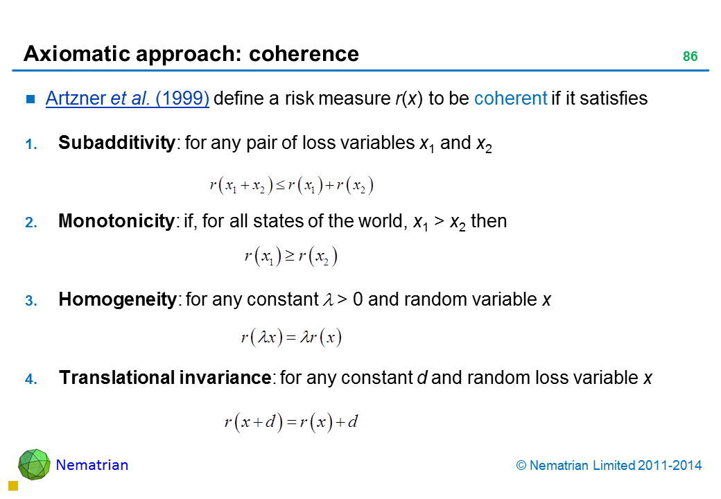 Bullet points include: Artzner et al. (1999) define a risk measure r(x) to be coherent if it satisfies Subadditivity: for any pair of loss variables x1 and x2 Monotonicity: if, for all states of the world, x1 > x2 then Homogeneity: for any constant lambda > 0 and random variable x Translational invariance: for any constant d and random loss variable x