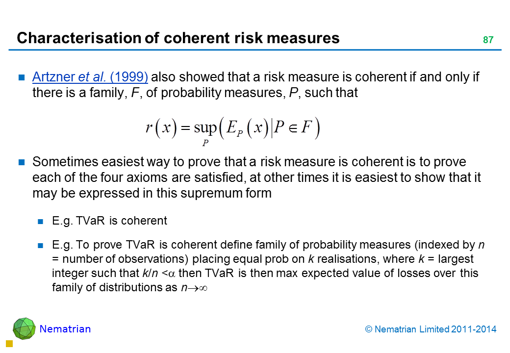 Bullet points include: Artzner et al. (1999) also showed that a risk measure is coherent if and only if there is a family, F, of probability measures, P, such that Sometimes easiest way to prove that a risk measure is coherent is to prove each of the four axioms are satisfied, at other times it is easiest to show that it may be expressed in this supremum form E.g. TVaR is coherent E.g. To prove TVaR is coherent define family of probability measures (indexed by n = number of observations) placing equal prob on k realisations, where k = largest integer such that k/n < alpha then TVaR is then max expected value of losses over this family of distributions as n tends to infinity