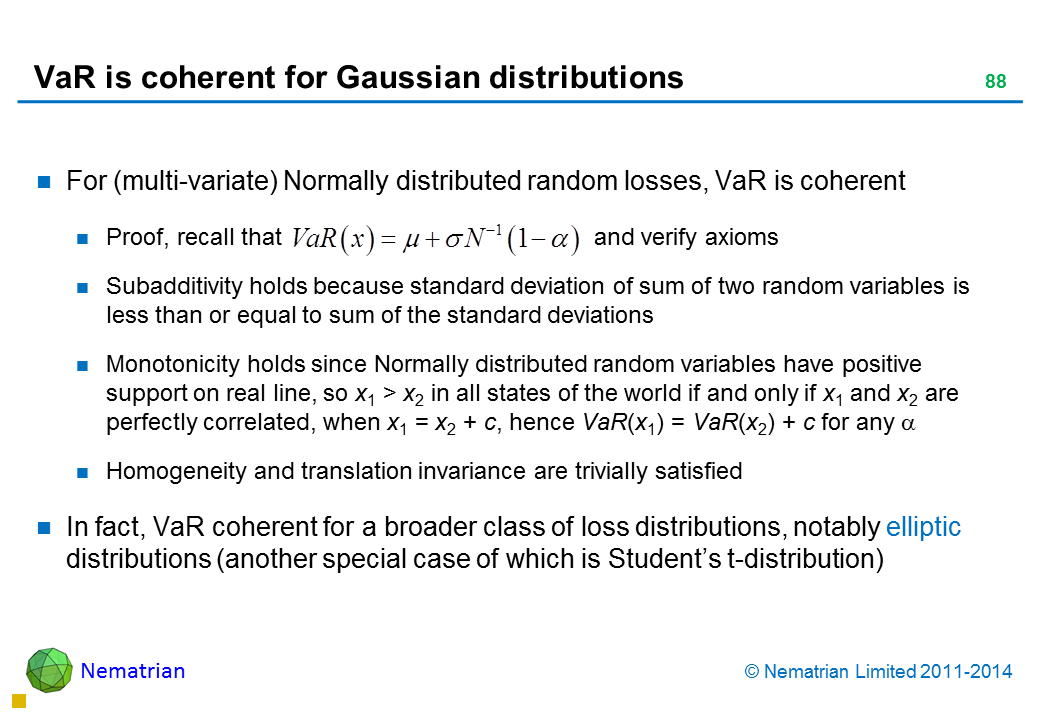 Bullet points include: For (multi-variate) Normally distributed random losses, VaR is coherent Proof, recall that and verify axioms Subadditivity holds because standard deviation of sum of two random variables is less than or equal to sum of the standard deviations Monotonicity holds since Normally distributed random variables have positive support on real line, so x1 > x2 in all states of the world if and only if x1 and x2 are perfectly correlated, when x1 = x2 + c, hence VaR(x1) = VaR(x2) + c for any alpha Homogeneity and translation invariance are trivially satisfied In fact, VaR coherent for a broader class of loss distributions, notably elliptic distributions (another special case of which is Student's t-distribution)