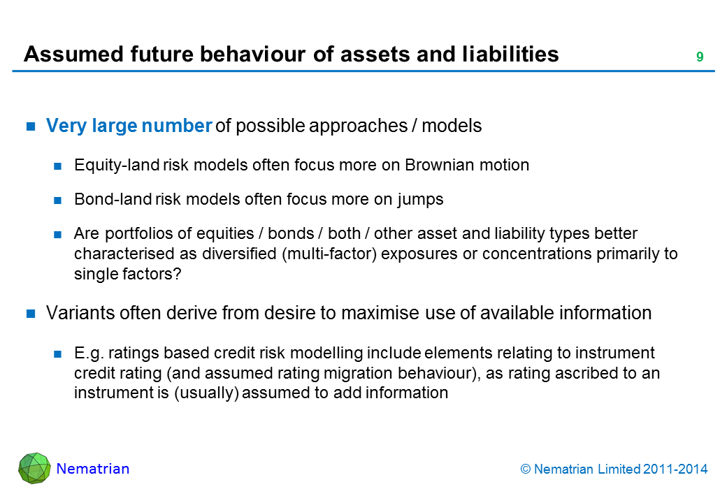 Bullet points include: Very large number of possible approaches / models Equity-land risk models often focus more on Brownian motion Bond-land risk models often focus more on jumps Are portfolios of equities / bonds / both / other asset and liability types better characterised as diversified (multi-factor) exposures or concentrations primarily to single factors? Variants often derive from desire to maximise use of available information E.g. ratings based credit risk modelling include elements relating to instrument credit rating (and assumed rating migration behaviour), as rating ascribed to an instrument is (usually) assumed to add information