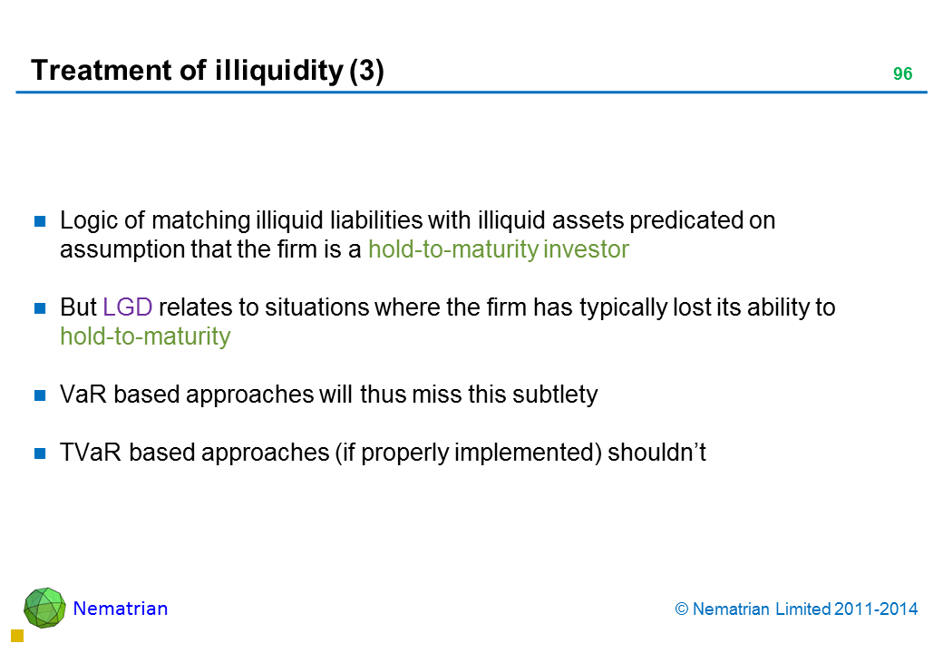 Bullet points include: Logic of matching illiquid liabilities with illiquid assets predicated on assumption that the firm is a hold-to-maturity investor But LGD relates to situations where the firm has typically lost its ability to hold-to-maturity VaR based approaches will thus miss this subtlety TVaR based approaches (if properly implemented) shouldn't