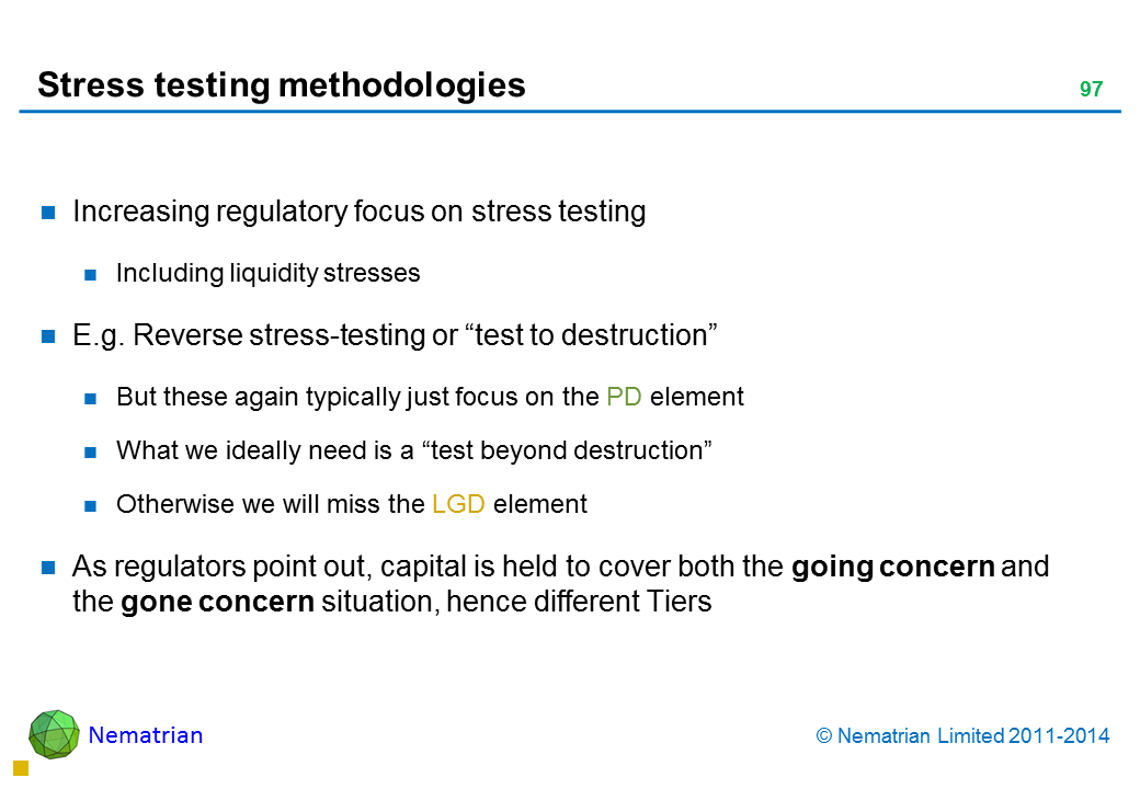 "Bullet points include: Increasing regulatory focus on stress testing Including liquidity stresses E.g. Reverse stress-testing or ""test to destruction"" But these again typically just focus on the PD element What we ideally need is a ""test beyond destruction"" Otherwise we will miss the LGD element As regulators point out, capital is held to cover both the going concern and the gone concern situation, hence different Tiers"