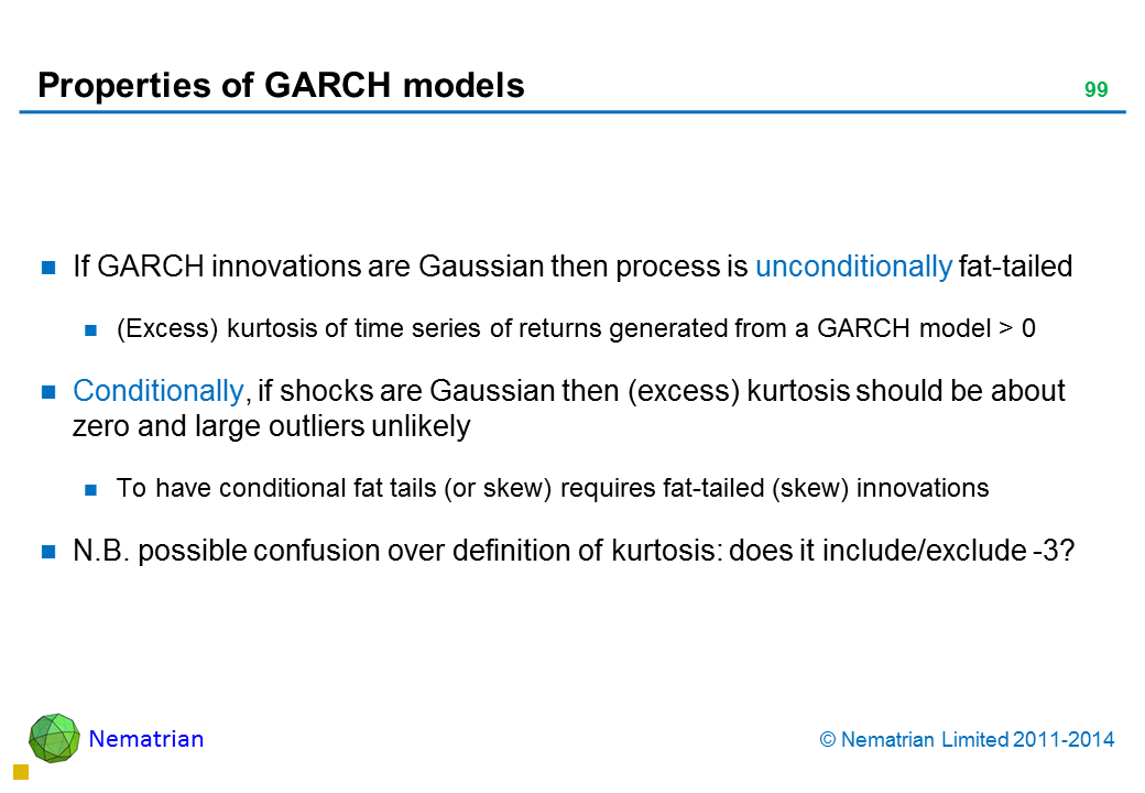 Bullet points include: If GARCH innovations are Gaussian then process is unconditionally fat-tailed (Excess) kurtosis of time series of returns generated from a GARCH model > 0 Conditionally, if shocks are Gaussian then (excess) kurtosis should be about zero and large outliers unlikely To have conditional fat tails (or skew) requires fat-tailed (skew) innovations N.B. possible confusion over definition of kurtosis: does it include/exclude -3?