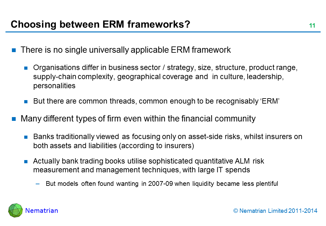 Bullet points include: There is no single universally applicable ERM framework Organisations differ in business sector / strategy, size, structure, product range, supply-chain complexity, geographical coverage and  in culture, leadership, personalities But there are common threads, common enough to be recognisably 'ERM' Many different types of firm even within the financial community Banks traditionally viewed as focusing only on asset-side risks, whilst insurers on both assets and liabilities (according to insurers) Actually bank trading books utilise sophisticated quantitative ALM risk measurement and management techniques, with large IT spends But models often found wanting in 2007-09 when liquidity became less plentiful