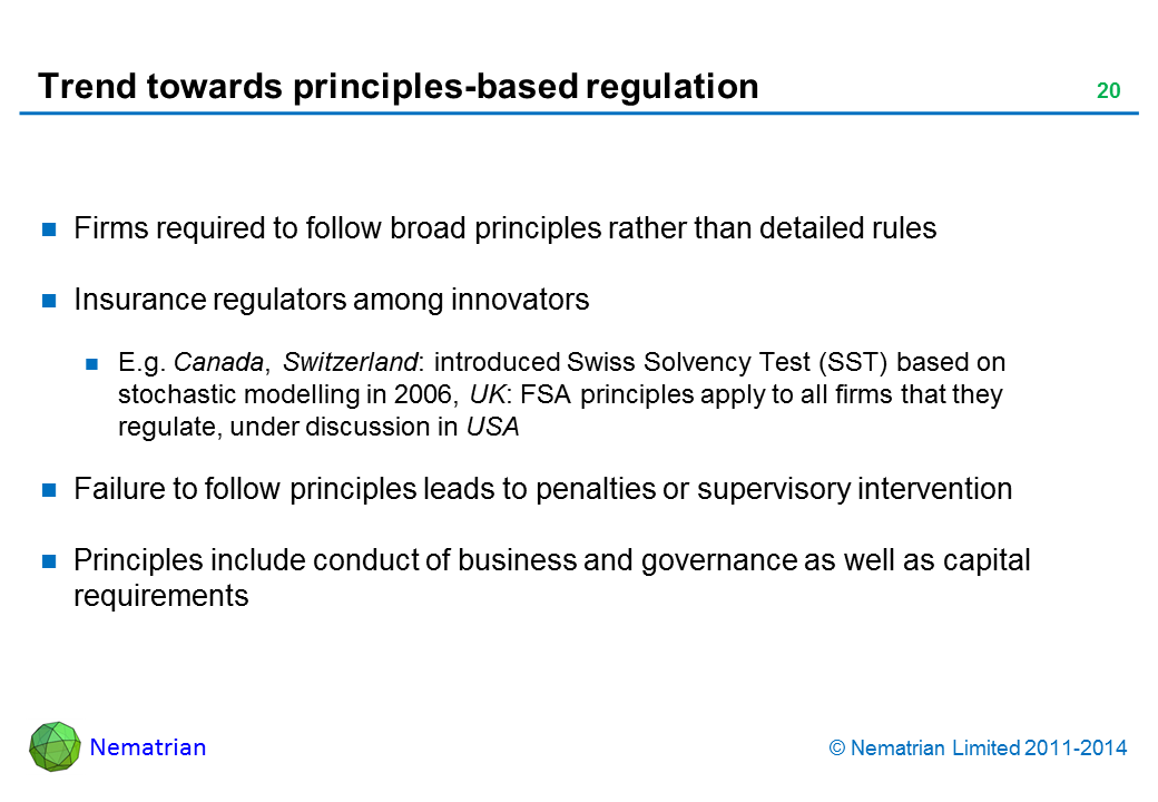 Bullet points include: Firms required to follow broad principles rather than detailed rules Insurance regulators among innovators E.g. Canada, Switzerland: introduced Swiss Solvency Test (SST) based on stochastic modelling in 2006, UK: FSA principles apply to all firms that they regulate, under discussion in USA Failure to follow principles leads to penalties or supervisory intervention Principles include conduct of business and governance as well as capital requirements