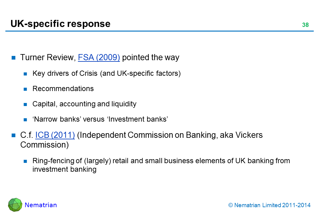 Bullet points include: Turner Review, FSA (2009) pointed the way Key drivers of Crisis (and UK-specific factors) Recommendations Capital, accounting and liquidity 'Narrow banks' versus 'Investment banks' C.f. ICB (2011) (Independent Commission on Banking, aka Vickers Commission) Ring-fencing of (largely) retail and small business elements of UK banking from investment banking