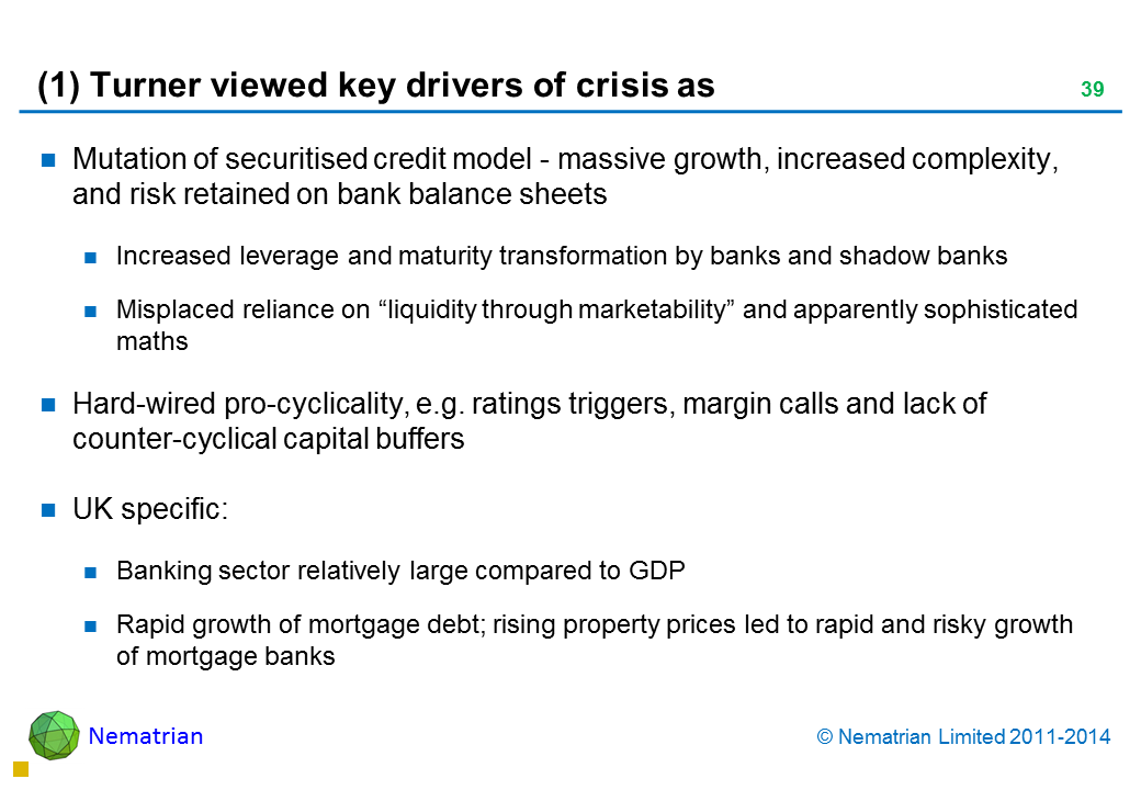 "Bullet points include: Mutation of securitised credit model - massive growth, increased complexity, and risk retained on bank balance sheets Increased leverage and maturity transformation by banks and shadow banks Misplaced reliance on ""liquidity through marketability"" and apparently sophisticated maths Hard-wired pro-cyclicality, e.g. ratings triggers, margin calls and lack of counter-cyclical capital buffers UK specific: Banking sector relatively large compared to GDP Rapid growth of mortgage debt; rising property prices led to rapid and risky growth of mortgage banks"