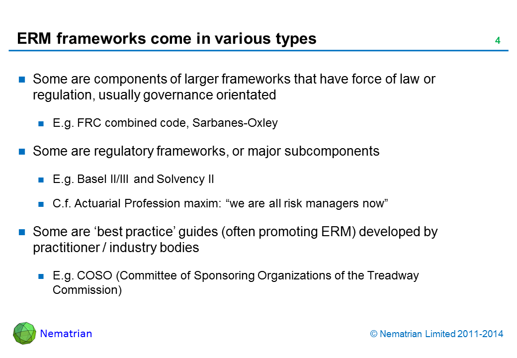 "Bullet points include: Some are components of larger frameworks that have force of law or regulation, usually governance orientated E.g. FRC combined code, Sarbanes-Oxley, Dey report Some are regulatory frameworks, or major subcomponents E.g. Basel II/III and Solvency II C.f. Actuarial Profession maxim: ""we are all risk managers now"" Some are 'best practice' guides (often promoting ERM) developed by practitioner / industry bodies E.g. COSO (Committee of Sponsoring Organizations of the Treadway Commission)"