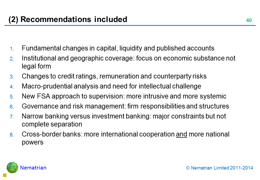 Bullet points include: Fundamental changes in capital, liquidity and published accounts Institutional and geographic coverage: focus on economic substance not legal form Changes to credit ratings, remuneration and counterparty risks Macro-prudential analysis and need for intellectual challenge New FSA approach to supervision: more intrusive and more systemic Governance and risk management: firm responsibilities and structures Narrow banking versus investment banking: major constraints but not complete separation Cross-border banks: more international cooperation and more national powers