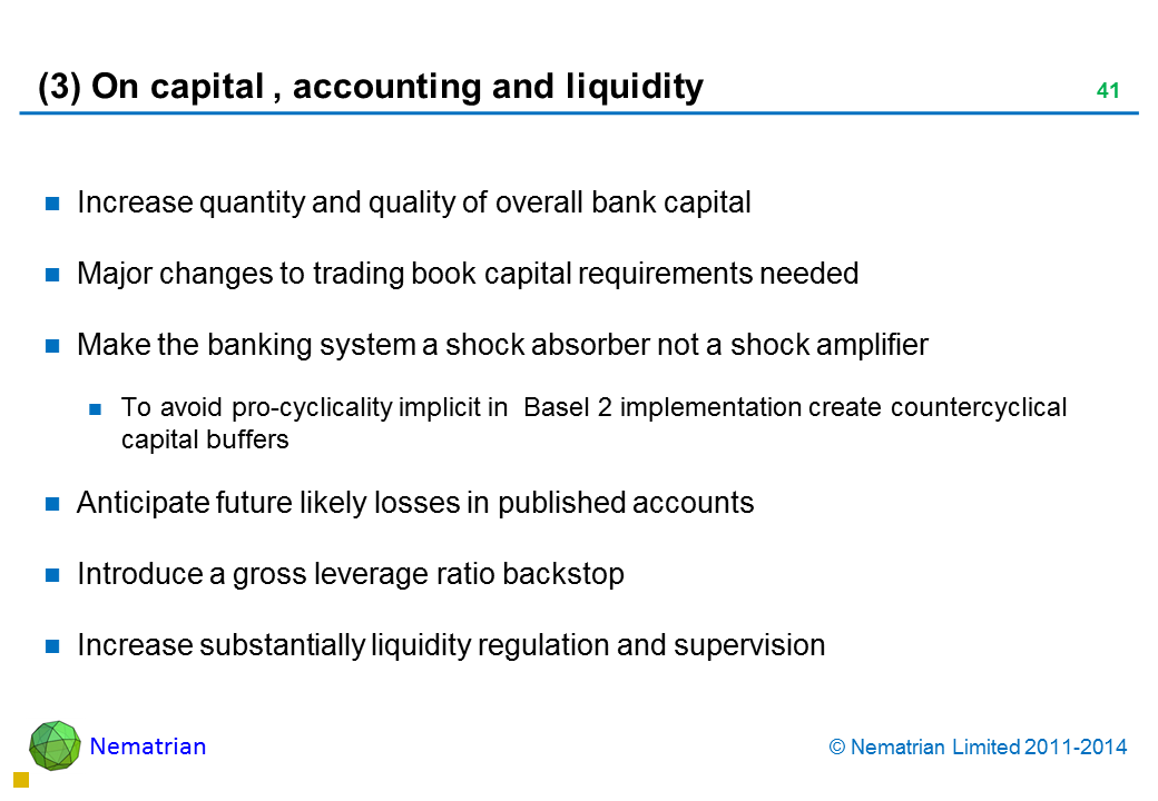 Bullet points include: Increase quantity and quality of overall bank capital Major changes to trading book capital requirements needed Make the banking system a shock absorber not a shock amplifier To avoid pro-cyclicality implicit in  Basel 2 implementation create countercyclical capital buffers Anticipate future likely losses in published accounts Introduce a gross leverage ratio backstop Increase substantially liquidity regulation and supervision