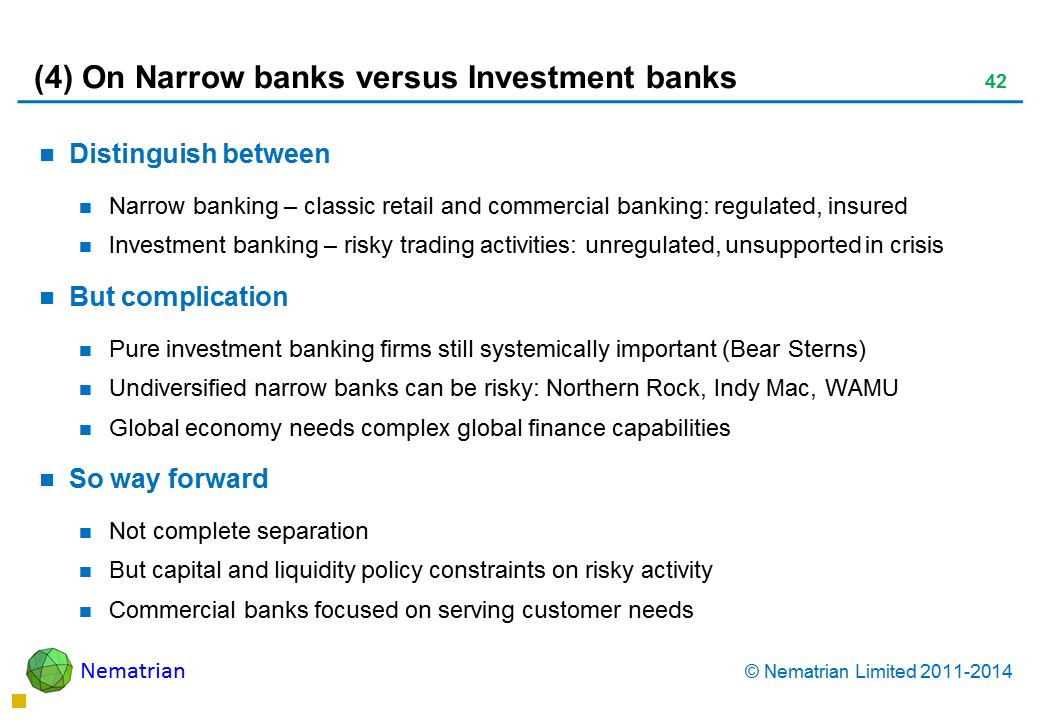 Bullet points include: Distinguish between Narrow banking – classic retail and commercial banking: regulated, insured Investment banking – risky trading activities: unregulated, unsupported in crisis But complication Pure investment banking firms still systemically important (Bear Sterns) Undiversified narrow banks can be risky: Northern Rock, Indy Mac, WAMU Global economy needs complex global finance capabilities So way forward Not complete separation But capital and liquidity policy constraints on risky activity Commercial banks focused on serving customer needs