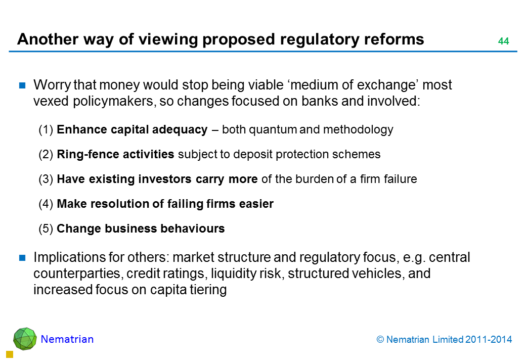 Bullet points include: Worry that money would stop being viable 'medium of exchange' most vexed policymakers, so changes focused on banks and involved: (1) Enhance capital adequacy – both quantum and methodology (2) Ring-fence activities subject to deposit protection schemes (3) Have existing investors carry more of the burden of a firm failure (4) Make resolution of failing firms easier (5) Change business behaviours Implications for others: market structure and regulatory focus, e.g. central counterparties, credit ratings, liquidity risk, structured vehicles, and increased focus on capita tiering