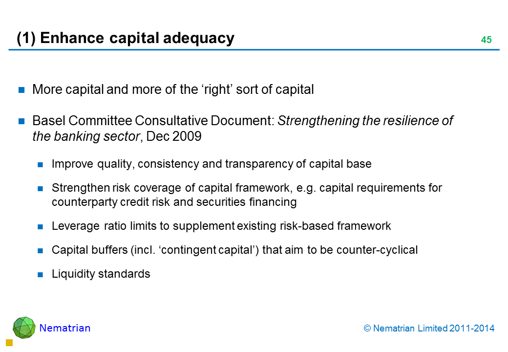 Bullet points include: More capital and more of the 'right' sort of capital Basel Committee Consultative Document: Strengthening the resilience of the banking sector, Dec 2009 Improve quality, consistency and transparency of capital base Strengthen risk coverage of capital framework, e.g. capital requirements for counterparty credit risk and securities financing Leverage ratio limits to supplement existing risk-based framework Capital buffers (incl. 'contingent capital') that aim to be counter-cyclical Liquidity standards