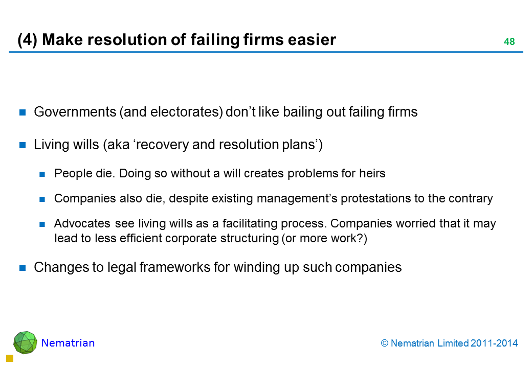 Bullet points include: Governments (and electorates) don't like bailing out failing firms Living wills (aka 'recovery and resolution plans') People die. Doing so without a will creates problems for heirs Companies also die, despite existing management's protestations to the contrary Advocates see living wills as a facilitating process. Companies worried that it may lead to less efficient corporate structuring (or more work?) Changes to legal frameworks for winding up such companies