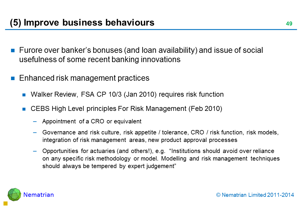 "Bullet points include: Furore over banker's bonuses (and loan availability) and issue of social usefulness of some recent banking innovations Enhanced risk management practices Walker Review, FSA CP 10/3 (Jan 2010) requires risk function CEBS High Level principles For Risk Management (Feb 2010) Appointment of a CRO or equivalent Governance and risk culture, risk appetite / tolerance, CRO / risk function, risk models, integration of risk management areas, new product approval processes Opportunities for actuaries (and others!), e.g.  ""Institutions should avoid over reliance on any specific risk methodology or model. Modelling and risk management techniques should always be tempered by expert judgement"""