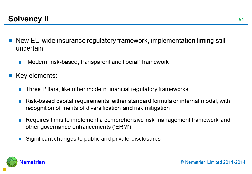 "Bullet points include: New EU-wide insurance regulatory framework, implementation timing still uncertain ""Modern, risk-based, transparent and liberal"" framework Key elements: Three Pillars, like other modern financial regulatory frameworks Risk-based capital requirements, either standard formula or internal model, with recognition of merits of diversification and risk mitigation Requires firms to implement a comprehensive risk management framework and other governance enhancements ('ERM') Significant changes to public and private disclosures"