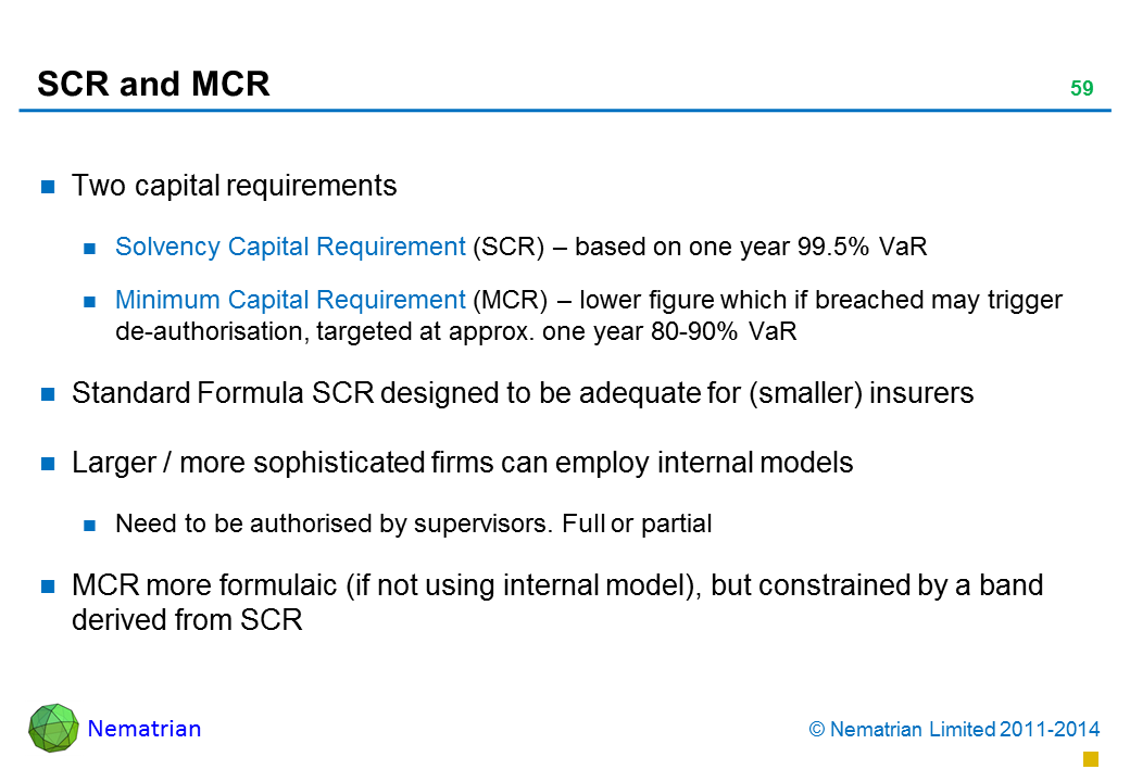 Bullet points include: Two capital requirements Solvency Capital Requirement (SCR) – based on one year 99.5% VaR Minimum Capital Requirement (MCR) – lower figure which if breached may trigger de-authorisation, targeted at approx. one year 80-90% VaR Standard Formula SCR designed to be adequate for (smaller) insurers Larger / more sophisticated firms can employ internal models Need to be authorised by supervisors. Full or partial MCR more formulaic (if not using internal model), but constrained by a band derived from SCR