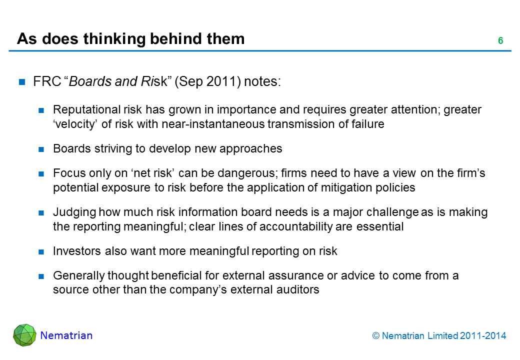 "Bullet points include: FRC ""Boards and Risk"" (Sep 2011) notes: Reputational risk has grown in importance and requires greater attention; greater 'velocity' of risk with near-instantaneous transmission of failure Boards striving to develop new approaches Focus only on 'net risk' can be dangerous; firms need to have a view on the firm's potential exposure to risk before the application of mitigation policies Judging how much risk information board needs is a major challenge as is making the reporting meaningful; clear lines of accountability are essential Investors also want more meaningful reporting on risk Generally thought beneficial for external assurance or advice to come from a source other than the company's external auditors"