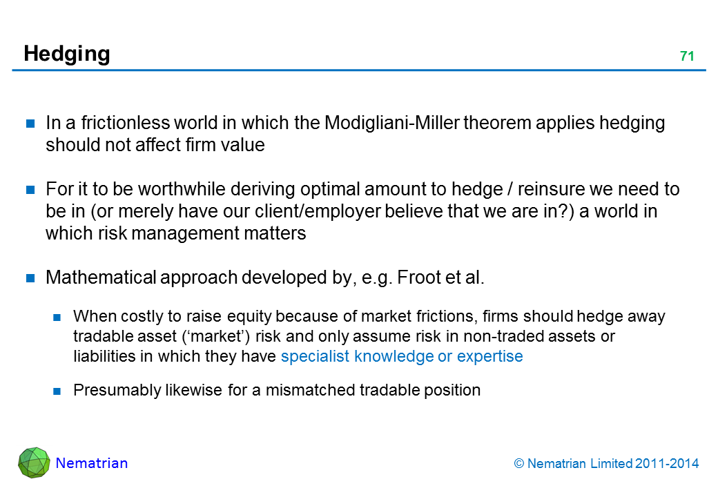 Bullet points include: In a frictionless world in which the Modigliani-Miller theorem applies hedging should not affect firm value For it to be worthwhile deriving optimal amount to hedge / reinsure we need to be in (or merely have our client/employer believe that we are in?) a world in which risk management matters Mathematical approach developed by, e.g. Froot and Stein (1998). When costly to raise equity because of market frictions, firms should hedge away tradable asset ('market') risk and only assume risk in non-traded assets or liabilities in which they have specialist knowledge or expertise Presumably likewise for a mismatched tradable position