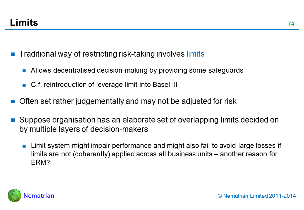 Bullet points include: Traditional way of restricting risk-taking involves limits Allows decentralised decision-making by providing some safeguards C.f. reintroduction of leverage limit into Basel III Often set rather judgementally and may not be adjusted for risk Suppose organisation has an elaborate set of overlapping limits decided on by multiple layers of decision-makers Limit system might impair performance and might also fail to avoid large losses if limits are not (coherently) applied across all business units – another reason for ERM?