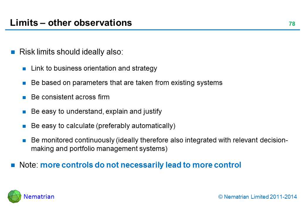 Bullet points include: Risk limits should ideally also: Link to business orientation and strategy Be based on parameters that are taken from existing systems Be consistent across firm Be easy to understand, explain and justify Be easy to calculate (preferably automatically) Be monitored continuously (ideally therefore also integrated with relevant decision-making and portfolio management systems) Note: more controls do not necessarily lead to more control