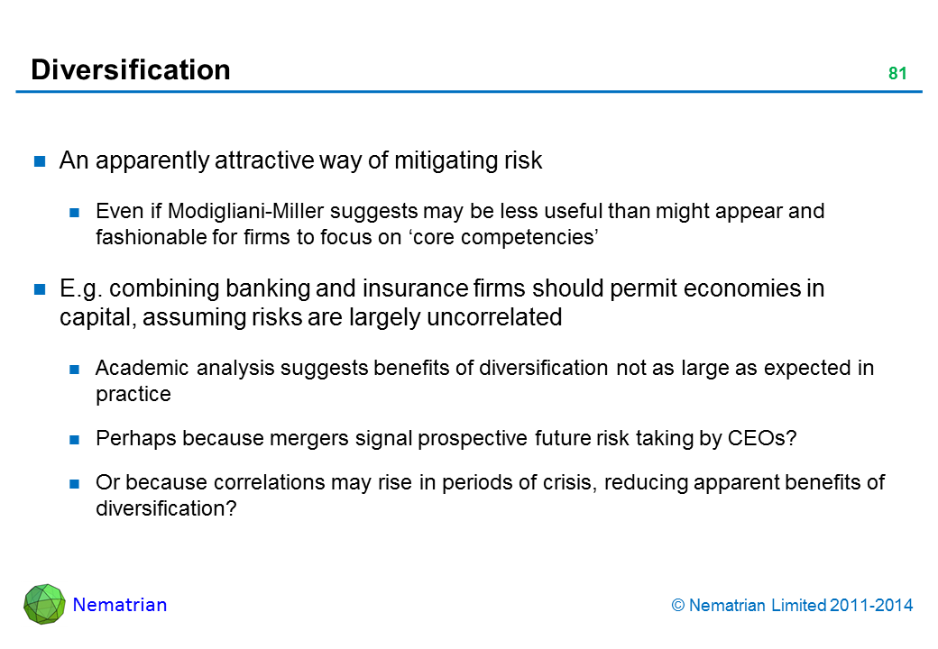 Bullet points include: An apparently attractive way of mitigating risk Even if Modigliani-Miller suggests may be less useful than might appear and fashionable for firms to focus on 'core competencies' E.g. combining banking and insurance firms should permit economies in capital, assuming risks are largely uncorrelated Academic analysis suggests benefits of diversification not as large as expected in practice Perhaps because mergers signal prospective future risk taking by CEOs? Or because correlations may rise in periods of crisis, reducing apparent benefits of diversification?