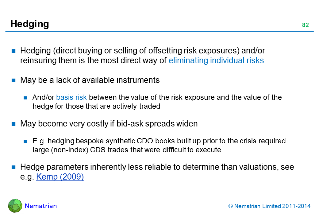 Bullet points include: Hedging (direct buying or selling of offsetting risk exposures) and/or reinsuring them is the most direct way of eliminating individual risks May be a lack of available instruments And/or basis risk between the value of the risk exposure and the value of the hedge for those that are actively traded May become very costly if bid-ask spreads widen E.g. hedging bespoke synthetic CDO books built up prior to the crisis required large (non-index) CDS trades that were difficult to execute Hedge parameters inherently less reliable to determine than valuations, see e.g. Kemp (2009)
