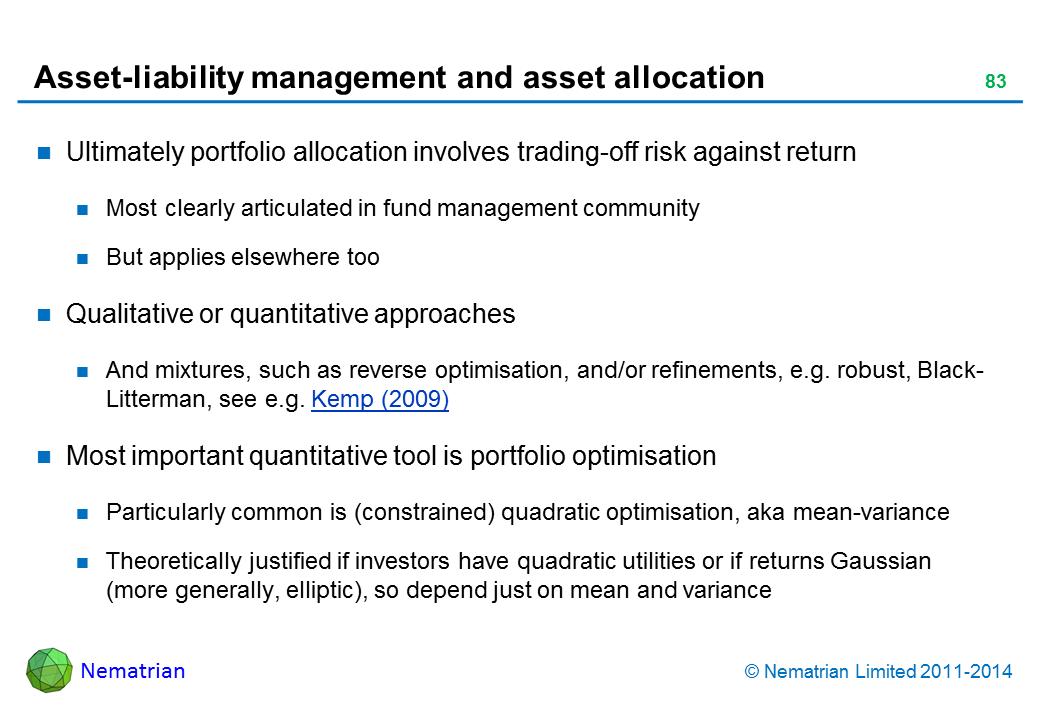 Bullet points include: Ultimately portfolio allocation involves trading-off risk against return Most clearly articulated in fund management community But applies elsewhere too Qualitative or quantitative approaches And mixtures, such as reverse optimisation, and/or refinements, e.g. robust, Black-Litterman, see e.g. Kemp (2009) Most important quantitative tool is portfolio optimisation Particularly common is (constrained) quadratic optimisation, aka mean-variance Theoretically justified if investors have quadratic utilities or if returns Gaussian (more generally, elliptic), so depend just on mean and variance