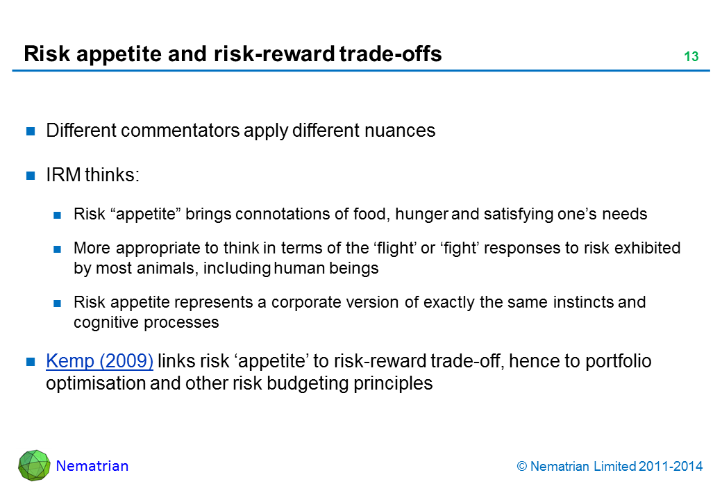 "Bullet points include: Different commentators apply different nuances IRM thinks: Risk ""appetite"" brings connotations of food, hunger and satisfying one's needs More appropriate to think in terms of the 'flight' or 'fight' responses to risk exhibited by most animals, including human beings Risk appetite represents a corporate version of exactly the same instincts and cognitive processes Kemp (2009) links risk 'appetite' to risk-reward trade-off, hence to portfolio optimisation and other risk budgeting principles"