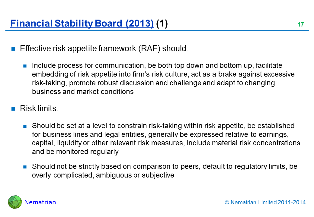 Bullet points include: Effective risk appetite framework (RAF) should: Include process for communication, be both top down and bottom up, facilitate embedding of risk appetite into firm's risk culture, act as a brake against excessive risk-taking, promote robust discussion and challenge and adapt to changing business and market conditions Risk limits: Should be set at a level to constrain risk-taking within risk appetite, be established for business lines and legal entities, generally be expressed relative to earnings, capital, liquidity or other relevant risk measures, include material risk concentrations and be monitored regularly Should not be strictly based on comparison to peers, default to regulatory limits, be overly complicated, ambiguous or subjective