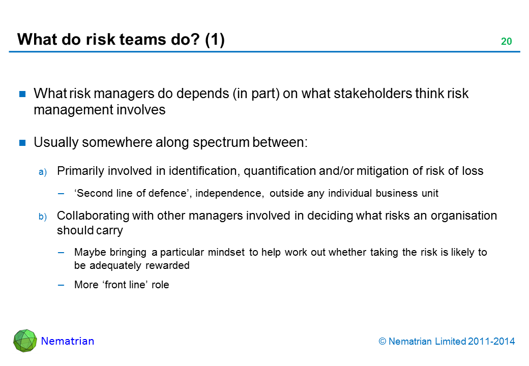 Bullet points include: What risk managers do depends (in part) on what stakeholders think risk management involves Usually somewhere along spectrum between: Primarily involved in identification, quantification and/or mitigation of risk of loss 'Second line of defence', independence, outside any individual business unit Collaborating with other managers involved in deciding what risks an organisation should carry Maybe bringing a particular mindset to help work out whether taking the risk is likely to be adequately rewarded More 'front line' role