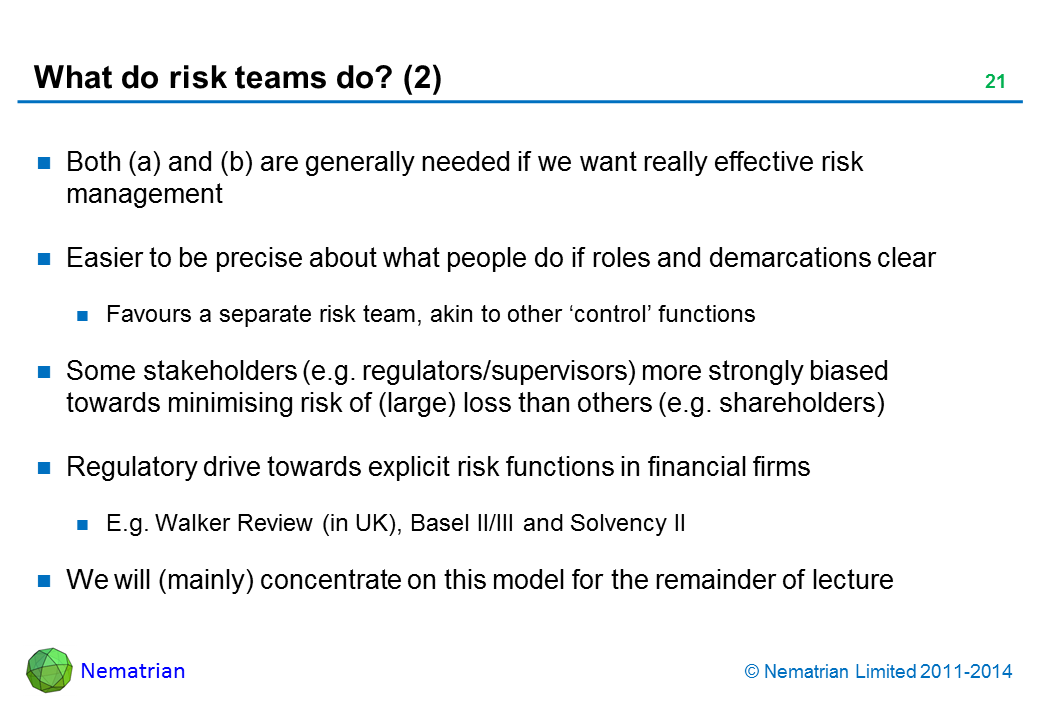 Bullet points include: Both (a) and (b) are generally needed if we want really effective risk management Easier to be precise about what people do if roles and demarcations clear Favours a separate risk team, akin to other 'control' functions Some stakeholders (e.g. regulators/supervisors) more strongly biased towards minimising risk of (large) loss than others (e.g. shareholders) Regulatory drive towards explicit risk functions in financial firms E.g. Walker Review (in UK), Basel II/III and Solvency II We will (mainly) concentrate on this model for the remainder of lecture