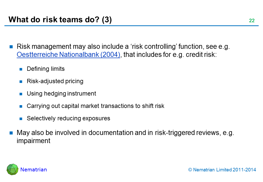Bullet points include: Risk management may also include a 'risk controlling' function, see e.g. Oestterreiche Nationalbank (2004), that includes for e.g. credit risk: Defining limits Risk-adjusted pricing Using hedging instrument Carrying out capital market transactions to shift risk Selectively reducing exposures May also be involved in documentation and in risk-triggered reviews, e.g. impairment