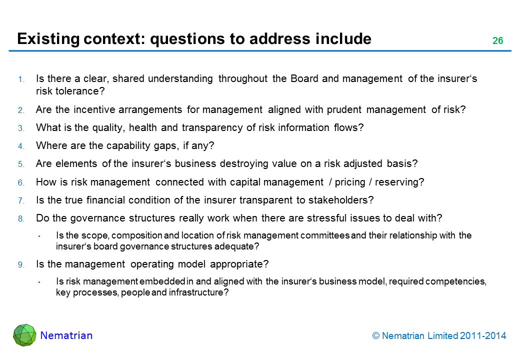 Bullet points include: Is there a clear, shared understanding throughout the Board and management of the insurer's risk tolerance? Are the incentive arrangements for management aligned with prudent management of risk? What is the quality, health and transparency of risk information flows? Where are the capability gaps, if any? Are elements of the insurer's business destroying value on a risk adjusted basis? How is risk management connected with capital management / pricing / reserving? Is the true financial condition of the insurer transparent to stakeholders? Do the governance structures really work when there are stressful issues to deal with? Is the scope, composition and location of risk management committees and their relationship with the insurer's board governance structures adequate? Is the management operating model appropriate? Is risk management embedded in and aligned with the insurer's business model, required competencies, key processes, people and infrastructure?