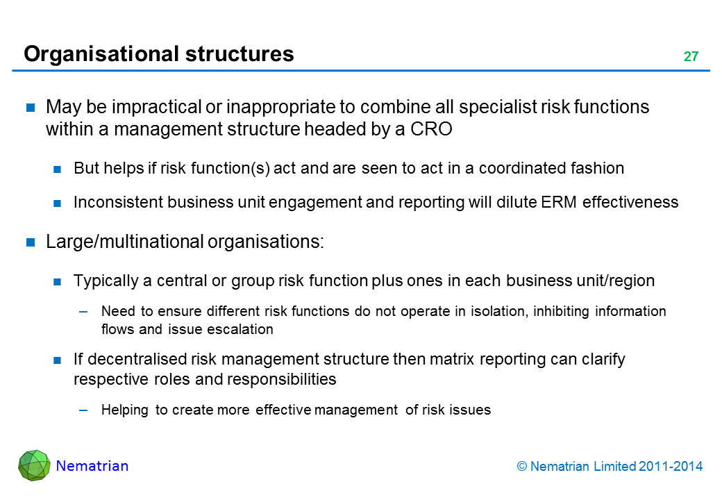 Bullet points include: May be impractical or inappropriate to combine all specialist risk functions within a management structure headed by a CRO But helps if risk function(s) act and are seen to act in a coordinated fashion Inconsistent business unit engagement and reporting will dilute ERM effectiveness Large/multinational organisations: Typically a central or group risk function plus ones in each business unit/region Need to ensure different risk functions do not operate in isolation, inhibiting information flows and issue escalation If decentralised risk management structure then matrix reporting can clarify respective roles and responsibilities Helping to create more effective management of risk issues