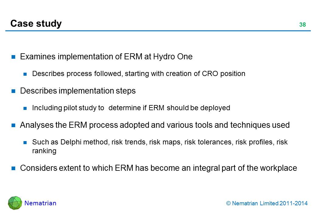 Bullet points include: Examines implementation of ERM at Hydro One Describes process followed, starting with creation of CRO position Describes implementation steps Including pilot study to  determine if ERM should be deployed Analyses the ERM process adopted and various tools and techniques used Such as Delphi method, risk trends, risk maps, risk tolerances, risk profiles, risk ranking Considers extent to which ERM has become an integral part of the workplace