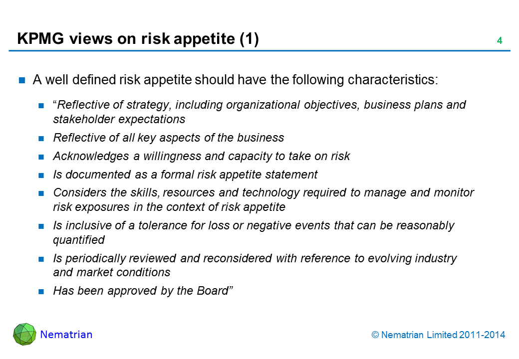 "Bullet points include: A well defined risk appetite should have the following characteristics: ""Reflective of strategy, including organizational objectives, business plans and stakeholder expectations Reflective of all key aspects of the business Acknowledges a willingness and capacity to take on risk Is documented as a formal risk appetite statement Considers the skills, resources and technology required to manage and monitor risk exposures in the context of risk appetite Is inclusive of a tolerance for loss or negative events that can be reasonably quantified Is periodically reviewed and reconsidered with reference to evolving industry and market conditions Has been approved by the Board"""