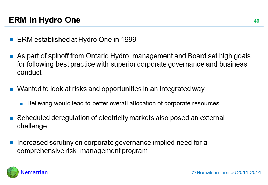 Bullet points include: ERM established at Hydro One in 1999 As part of spinoff from Ontario Hydro, management and Board set high goals for following best practice with superior corporate governance and business conduct Wanted to look at risks and opportunities in an integrated way Believing would lead to better overall allocation of corporate resources Scheduled deregulation of electricity markets also posed an external challenge Increased scrutiny on corporate governance implied need for a comprehensive risk  management program