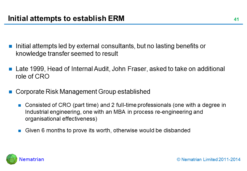 Bullet points include: Initial attempts led by external consultants, but no lasting benefits or knowledge transfer seemed to result Late 1999, Head of Internal Audit, John Fraser, asked to take on additional role of CRO Corporate Risk Management Group established Consisted of CRO (part time) and 2 full-time professionals (one with a degree in Industrial engineering, one with an MBA in process re-engineering and organisational effectiveness) Given 6 months to prove its worth, otherwise would be disbanded