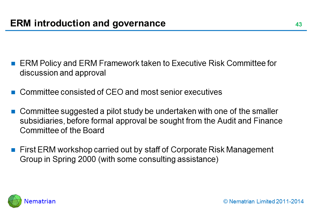 Bullet points include: ERM Policy and ERM Framework taken to Executive Risk Committee for discussion and approval Committee consisted of CEO and most senior executives Committee suggested a pilot study be undertaken with one of the smaller subsidiaries, before formal approval be sought from the Audit and Finance Committee of the Board First ERM workshop carried out by staff of Corporate Risk Management Group in Spring 2000 (with some consulting assistance)