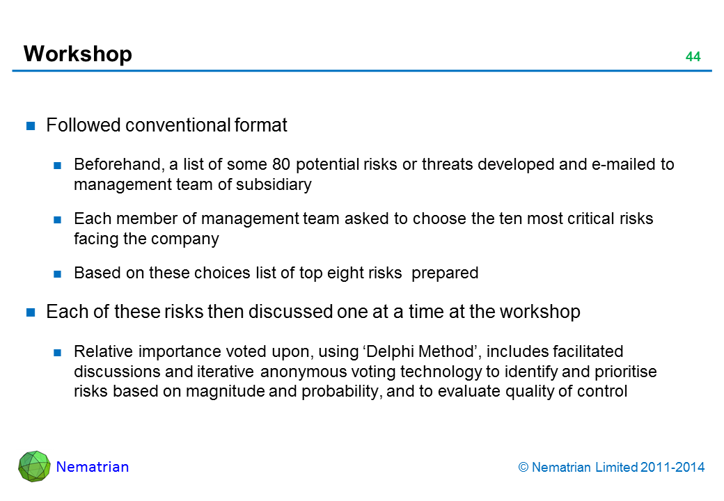 Bullet points include: Followed conventional format Beforehand, a list of some 80 potential risks or threats developed and e-mailed to management team of subsidiary Each member of management team asked to choose the ten most critical risks facing the company Based on these choices list of top eight risks  prepared Each of these risks then discussed one at a time at the workshop Relative importance voted upon, using 'Delphi Method', includes facilitated discussions and iterative anonymous voting technology to identify and prioritise risks based on magnitude and probability, and to evaluate quality of control
