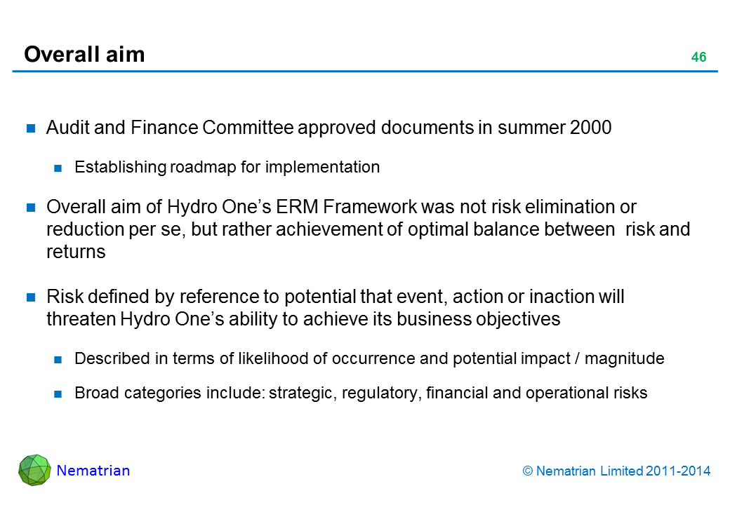 Bullet points include: Audit and Finance Committee approved documents in summer 2000 Establishing roadmap for implementation Overall aim of Hydro One's ERM Framework was not risk elimination or reduction per se, but rather achievement of optimal balance between  risk and returns Risk defined by reference to potential that event, action or inaction will threaten Hydro One's ability to achieve its business objectives Described in terms of likelihood of occurrence and potential impact / magnitude Broad categories include: strategic, regulatory, financial and operational risks