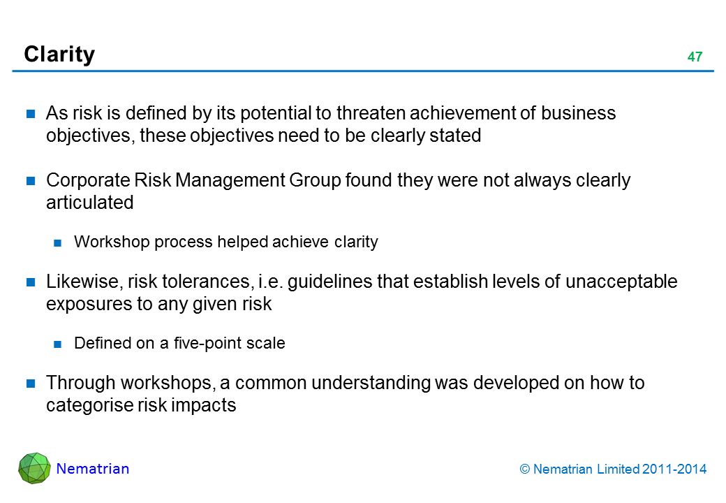 Bullet points include: As risk is defined by its potential to threaten achievement of business objectives, these objectives need to be clearly stated Corporate Risk Management Group found they were not always clearly articulated Workshop process helped achieve clarity Likewise, risk tolerances, i.e. guidelines that establish levels of unacceptable exposures to any given risk Defined on a five-point scale Through workshops, a common understanding was developed on how to categorise risk impacts Provincial profile; several opinion publicly critical Local profile Letter to government or senior mgmt