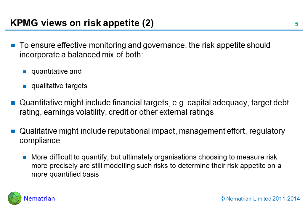 Bullet points include: To ensure effective monitoring and governance, the risk appetite should incorporate a balanced mix of both: quantitative and qualitative targets Quantitative might include financial targets, e.g. capital adequacy, target debt rating, earnings volatility, credit or other external ratings Qualitative might include reputational impact, management effort, regulatory compliance More difficult to quantify, but ultimately organisations choosing to measure risk more precisely are still modelling such risks to determine their risk appetite on a more quantified basis
