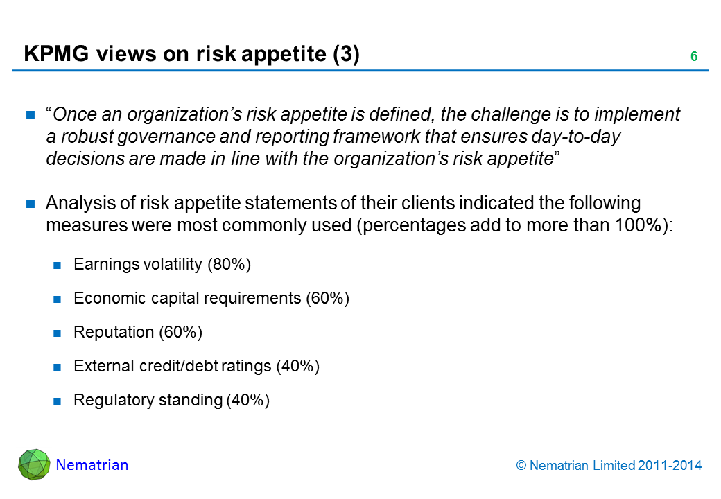 "Bullet points include: ""Once an organization's risk appetite is defined, the challenge is to implement a robust governance and reporting framework that ensures day-to-day decisions are made in line with the organization's risk appetite"" Analysis of risk appetite statements of their clients indicated the following measures were most commonly used (percentages add to more than 100%): Earnings volatility (80%) Economic capital requirements (60%) Reputation (60%) External credit/debt ratings (40%) Regulatory standing (40%)"