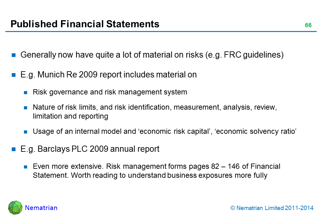 Bullet points include: Generally now have quite a lot of material on risks (e.g. FRC guidelines) E.g. Munich Re 2009 report includes material on Risk governance and risk management system Nature of risk limits, and risk identification, measurement, analysis, review, limitation and reporting Usage of an internal model and 'economic risk capital', 'economic solvency ratio' E.g. Barclays PLC 2009 annual report Even more extensive. Risk management forms pages 82 – 146 of Financial Statement. Worth reading to understand business exposures more fully