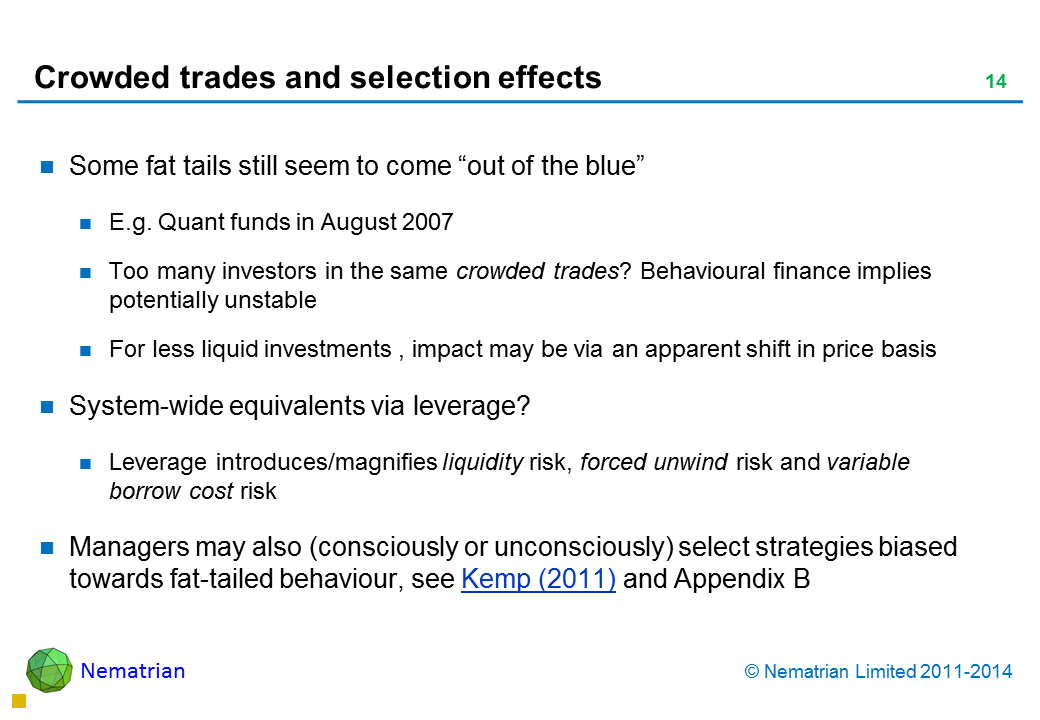 "Bullet points include: Some fat tails still seem to come ""out of the blue"" E.g. Quant funds in August 2007 Too many investors in the same crowded trades? Behavioural finance implies potentially unstable For less liquid investments , impact may be via an apparent shift in price basis System-wide equivalents via leverage? Leverage introduces/magnifies liquidity risk, forced unwind risk and variable borrow cost risk Managers may also (consciously or unconsciously) select strategies biased towards fat-tailed behaviour, see Kemp (2011) and Appendix B"