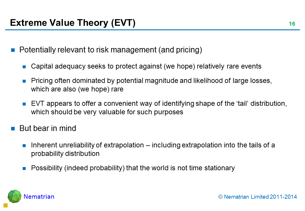 Bullet points include: Potentially relevant to risk management (and pricing) Capital adequacy seeks to protect against (we hope) relatively rare events Pricing often dominated by potential magnitude and likelihood of large losses, which are also (we hope) rare EVT appears to offer a convenient way of identifying shape of the 'tail' distribution, which should be very valuable for such purposes But bear in mind Inherent unreliability of extrapolation – including extrapolation into the tails of a probability distribution Possibility (indeed probability) that the world is not time stationary