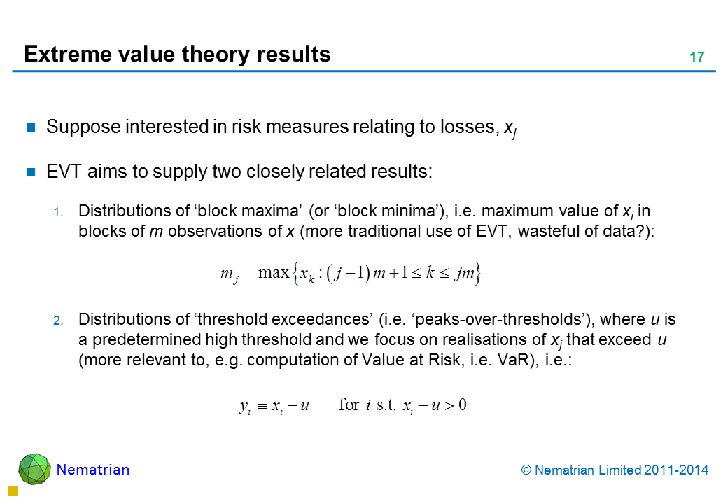 Bullet points include: Suppose interested in risk measures relating to losses, xj EVT aims to supply two closely related results: Distributions of 'block maxima' (or 'block minima'), i.e. maximum value of xi in blocks of m observations of x (more traditional use of EVT, wasteful of data?): Distributions of 'threshold exceedances' (i.e. 'peaks-over-thresholds'), where u is a predetermined high threshold and we focus on realisations of xj that exceed u (more relevant to, e.g. computation of Value at Risk i.e. VaR), i.e.:
