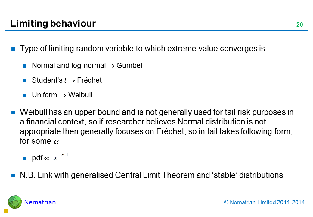 Bullet points include: Type of limiting random variable to which extreme value converges is: Normal and log-normal Gumbel Student's t Fréchet Uniform Weibull Weibull has an upper bound and is not generally used for tail risk purposes in a financial context, so if researcher believes Normal distribution is not appropriate then generally focuses on Fréchet, so in tail takes following form, for some pdf N.B. Link with generalised Central Limit Theorem and 'stable' distributions